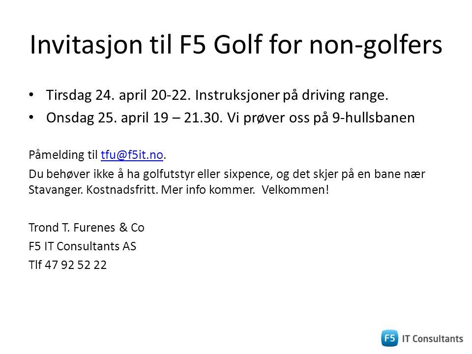 Invitasjon til F5 Golf for non-golfers • Tirsdag 24. april 20-22. Instruksjoner på driving range. • Onsdag 25. april 19 – 21.30. Vi prøver oss på 9-hu