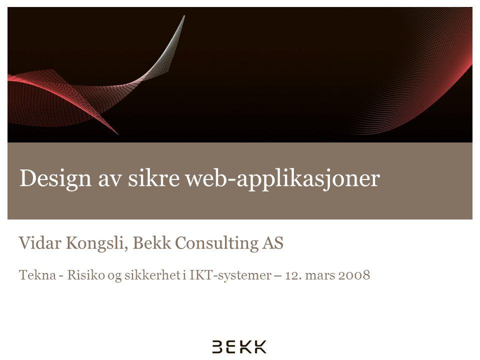 Design av sikre web-applikasjoner Vidar Kongsli, Bekk Consulting AS Tekna - Risiko og sikkerhet i IKT-systemer – 12. mars 2008