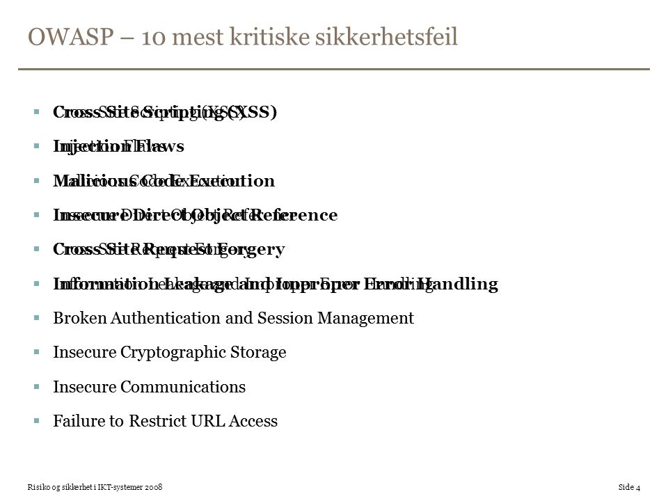 OWASP – 10 mest kritiske sikkerhetsfeil  Cross Site Scripting (XSS)  Injection Flaws  Malicious Code Execution  Insecure Direct Object Reference  Cross Site Request Forgery  Information Leakage and Improper Error Handling  Broken Authentication and Session Management  Insecure Cryptographic Storage  Insecure Communications  Failure to Restrict URL Access Risiko og sikkerhet i IKT-systemer 2008 Side 4  Cross Site Scripting (XSS)  Injection Flaws  Malicious Code Execution  Insecure Direct Object Reference  Cross Site Request Forgery  Information Leakage and Improper Error Handling  Broken Authentication and Session Management  Insecure Cryptographic Storage  Insecure Communications  Failure to Restrict URL Access