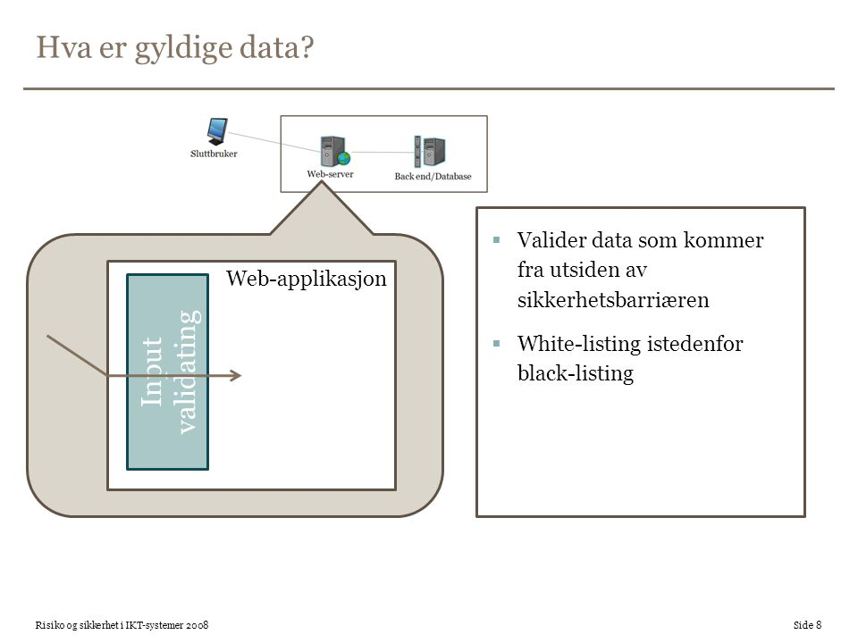 Hva er gyldige data?  Valider data som kommer fra utsiden av sikkerhetsbarriæren  White-listing istedenfor black-listing Risiko og sikkerhet i IKT-s