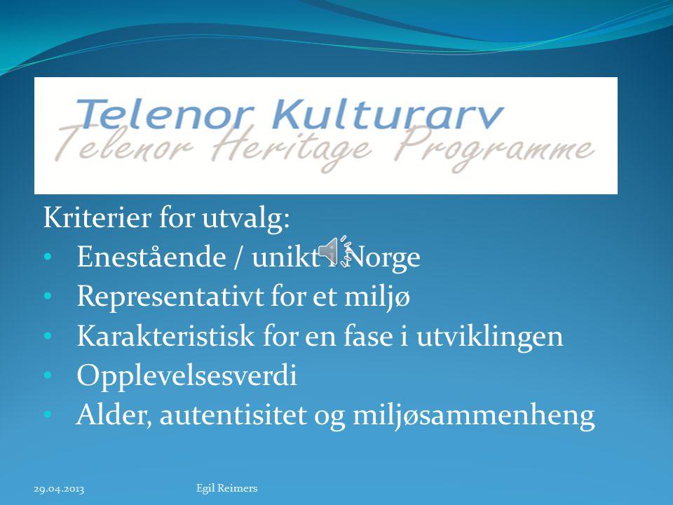 Kriterier for utvalg: • Enestående / unikt i Norge • Representativt for et miljø • Karakteristisk for en fase i utviklingen • Opplevelsesverdi • Alder, autentisitet og miljøsammenheng 29.04.2013Egil Reimers