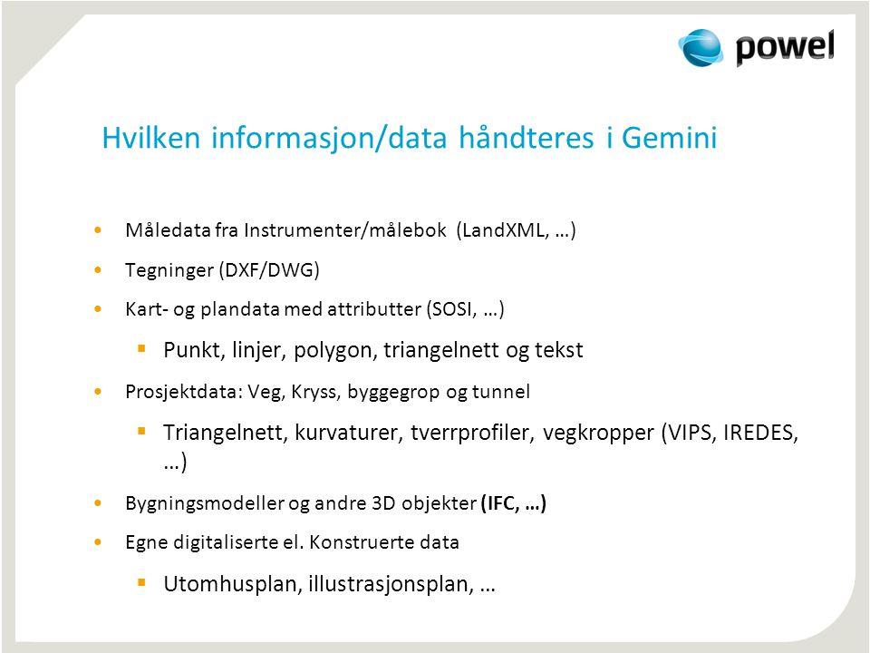 Hvilken informasjon/data håndteres i Gemini •Måledata fra Instrumenter/målebok (LandXML, …) •Tegninger (DXF/DWG) •Kart- og plandata med attributter (SOSI, …)  Punkt, linjer, polygon, triangelnett og tekst •Prosjektdata: Veg, Kryss, byggegrop og tunnel  Triangelnett, kurvaturer, tverrprofiler, vegkropper (VIPS, IREDES, …) •Bygningsmodeller og andre 3D objekter (IFC, …) •Egne digitaliserte el.