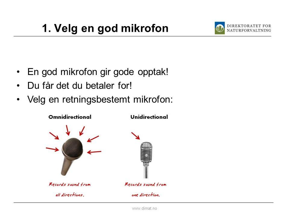 1. Velg en god mikrofon •En god mikrofon gir gode opptak! •Du får det du betaler for! •Velg en retningsbestemt mikrofon: www.dirnat.no