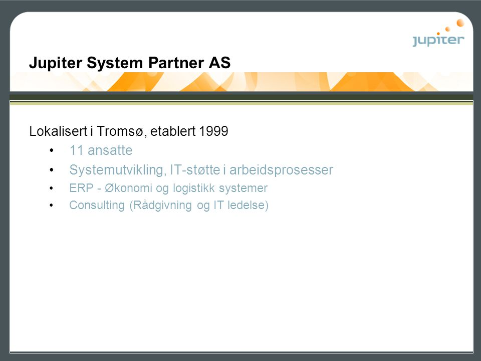 Lokalisert i Tromsø, etablert 1999 •11 ansatte •Systemutvikling, IT-støtte i arbeidsprosesser •ERP - Økonomi og logistikk systemer •Consulting (Rådgiv