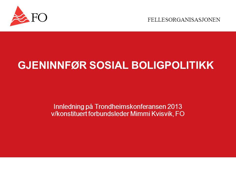 FELLESORGANISASJONEN GJENINNFØR SOSIAL BOLIGPOLITIKK Innledning på Trondheimskonferansen 2013 v/konstituert forbundsleder Mimmi Kvisvik, FO
