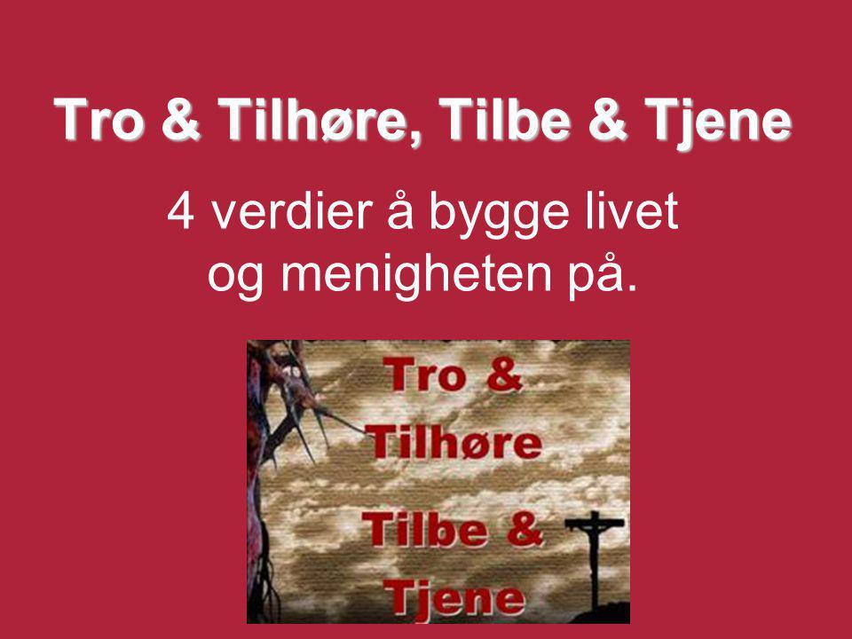 Tro & Tilhøre, Tilbe & Tjene Tro & Tilhøre, Tilbe & Tjene 4 verdier å bygge livet og menigheten på.