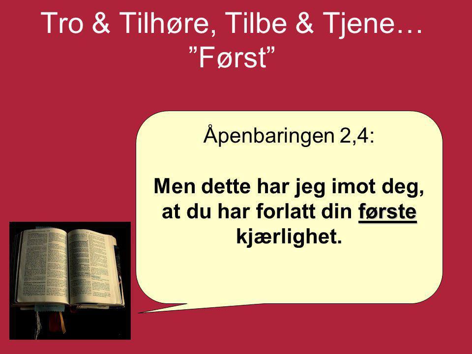 """Tro & Tilhøre, Tilbe & Tjene… """"Først"""" Åpenbaringen 2,4: første Men dette har jeg imot deg, at du har forlatt din første kjærlighet."""