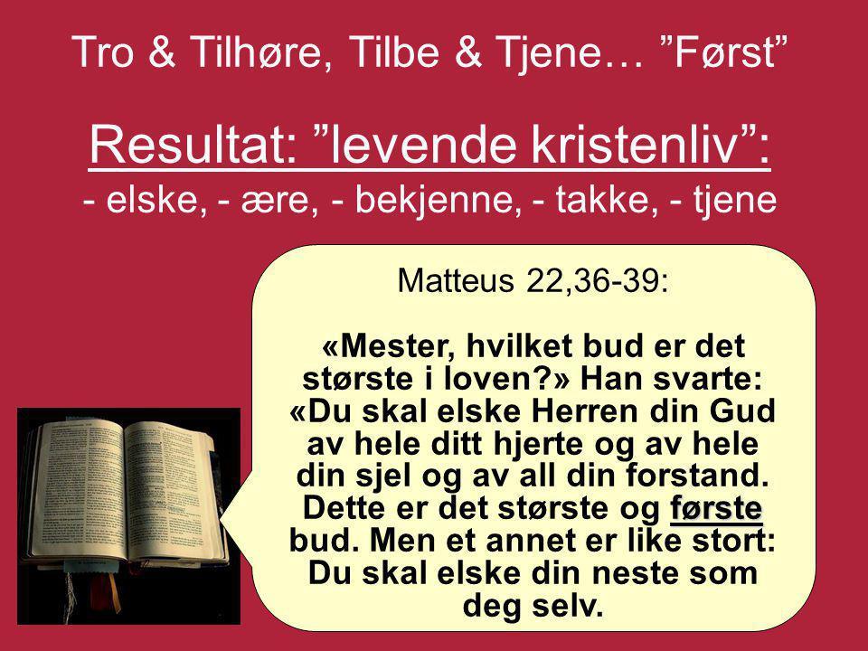 """Tro & Tilhøre, Tilbe & Tjene… """"Først"""" Resultat: """"levende kristenliv"""": - elske, - ære, - bekjenne, - takke, - tjene Matteus 22,36-39: første «Mester, h"""