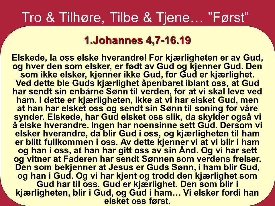 """Tro & Tilhøre, Tilbe & Tjene… """"Først"""" 1.Johannes 4,7-16.19 Elskede, la oss elske hverandre! For kjærligheten er av Gud, og hver den som elsker, er fød"""