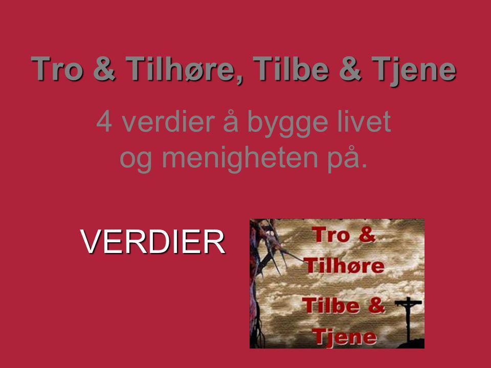 Tro & Tilhøre, Tilbe & Tjene Tro & Tilhøre, Tilbe & Tjene 4 verdier å bygge livet og menigheten på. VERDIER