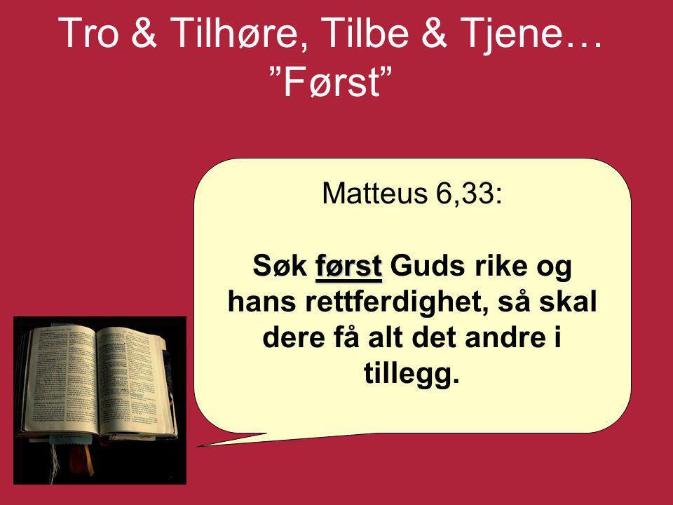 """Tro & Tilhøre, Tilbe & Tjene… """"Først"""" Matteus 6,33: først Søk først Guds rike og hans rettferdighet, så skal dere få alt det andre i tillegg."""