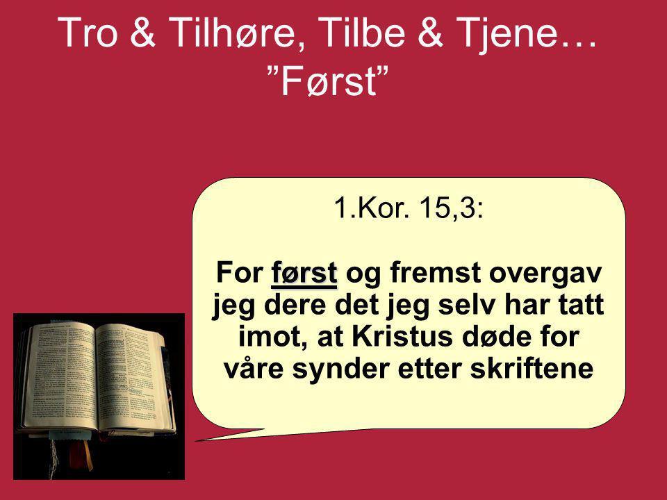 """Tro & Tilhøre, Tilbe & Tjene… """"Først"""" 1.Kor. 15,3: først For først og fremst overgav jeg dere det jeg selv har tatt imot, at Kristus døde for våre syn"""