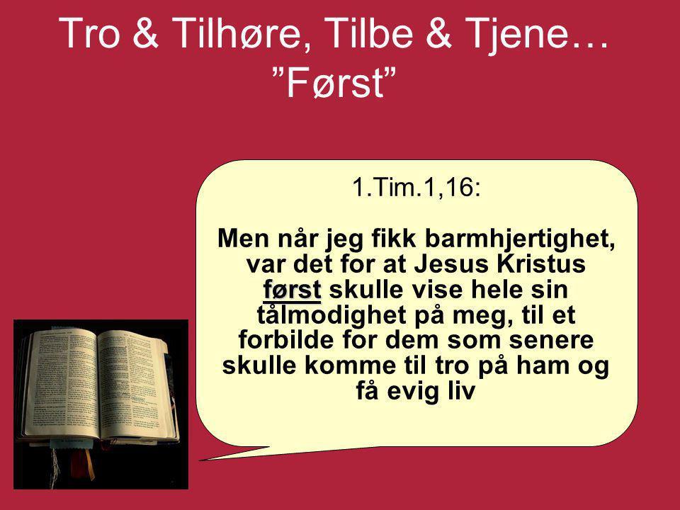 """Tro & Tilhøre, Tilbe & Tjene… """"Først"""" 1.Tim.1,16: først Men når jeg fikk barmhjertighet, var det for at Jesus Kristus først skulle vise hele sin tålmo"""