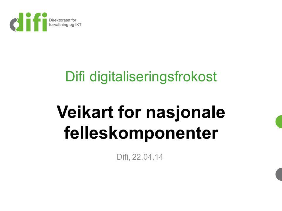 Difi digitaliseringsfrokost Veikart for nasjonale felleskomponenter Difi, 22.04.14
