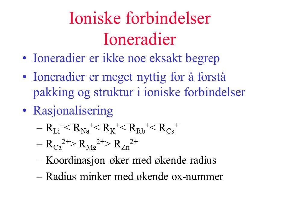 Ioniske forbindelser Ioneradier •Ioneradier er ikke noe eksakt begrep •Ioneradier er meget nyttig for å forstå pakking og struktur i ioniske forbindel