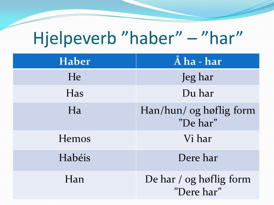 """Hjelpeverb """"haber"""" – """"har"""" HaberÅ ha - har HeJeg har HasDu har HaHan/hun/ og høflig form """"De har"""" HemosVi har HabéisDere har HanDe har / og høflig for"""