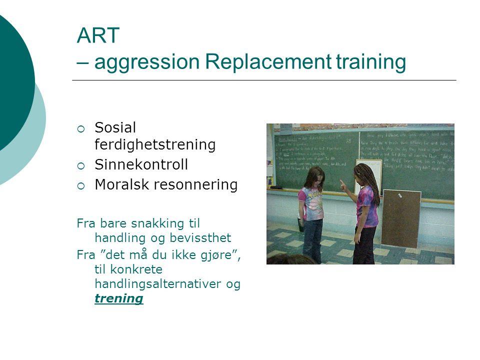ART – aggression Replacement training  Sosial ferdighetstrening  Sinnekontroll  Moralsk resonnering Fra bare snakking til handling og bevissthet Fr