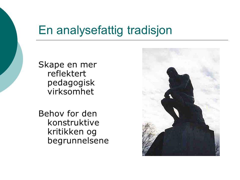 En analysefattig tradisjon Skape en mer reflektert pedagogisk virksomhet Behov for den konstruktive kritikken og begrunnelsene
