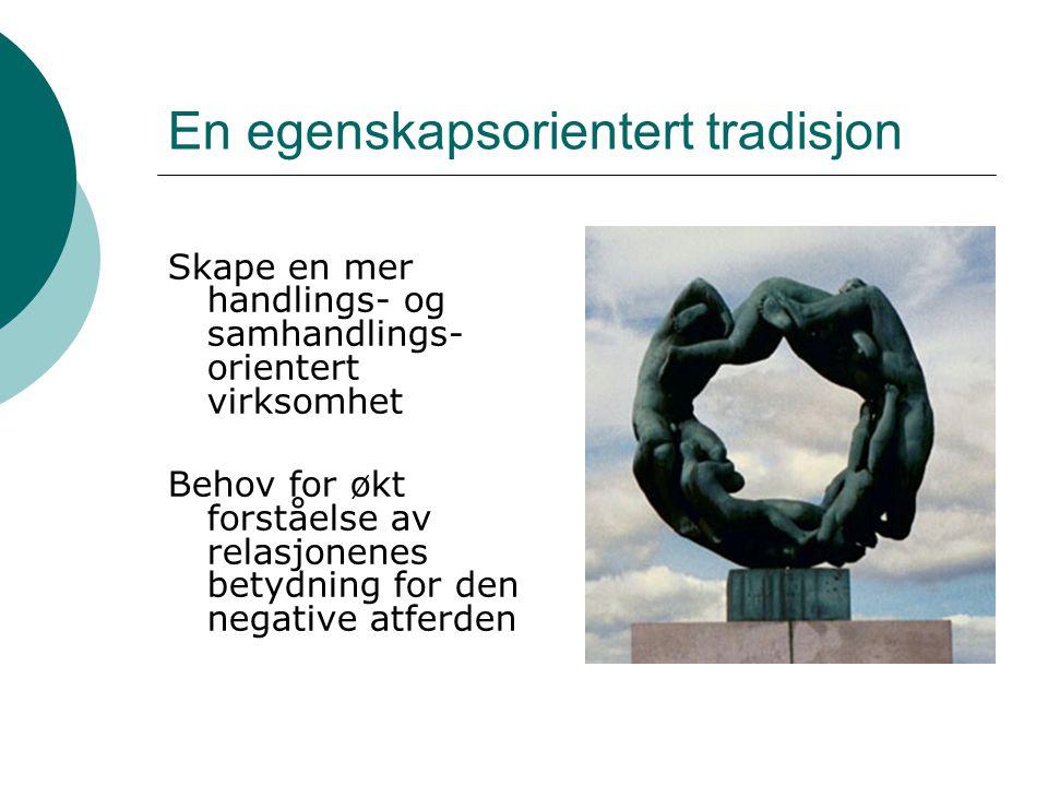 En egenskapsorientert tradisjon Skape en mer handlings- og samhandlings- orientert virksomhet Behov for økt forståelse av relasjonenes betydning for d