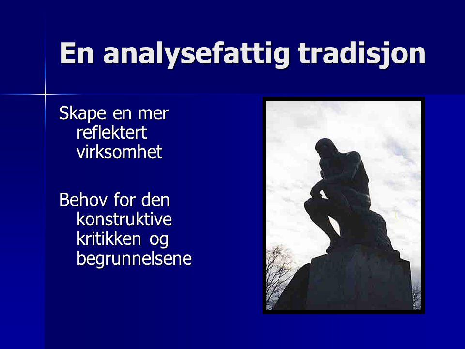 En analysefattig tradisjon Skape en mer reflektert virksomhet Behov for den konstruktive kritikken og begrunnelsene