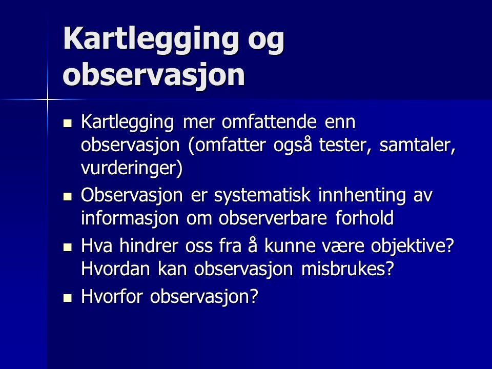 Kartlegging og observasjon  Kartlegging mer omfattende enn observasjon (omfatter også tester, samtaler, vurderinger)  Observasjon er systematisk inn