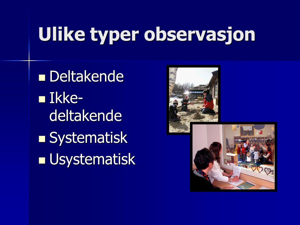 Ulike typer observasjon  Deltakende  Ikke- deltakende  Systematisk  Usystematisk