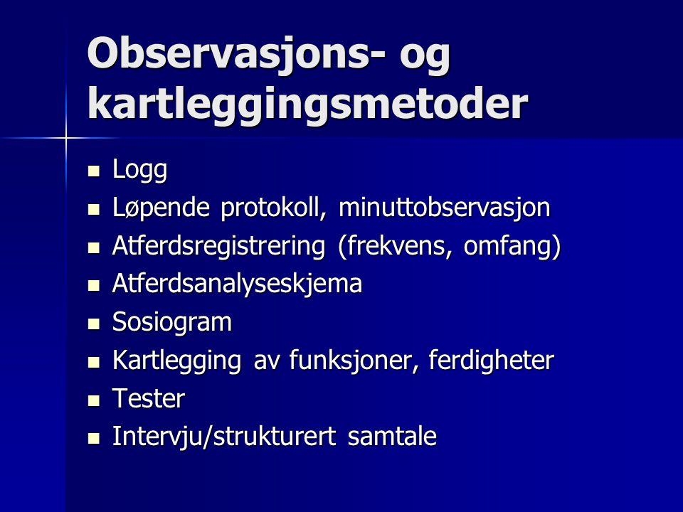 Observasjons- og kartleggingsmetoder  Logg  Løpende protokoll, minuttobservasjon  Atferdsregistrering (frekvens, omfang)  Atferdsanalyseskjema  S