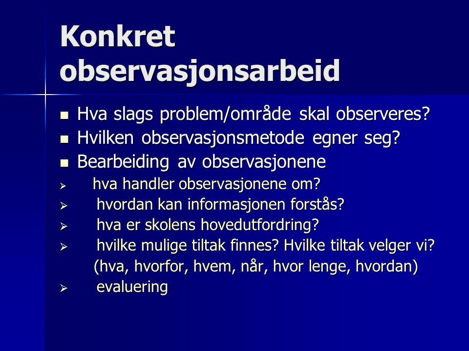 Konkret observasjonsarbeid  Hva slags problem/område skal observeres?  Hvilken observasjonsmetode egner seg?  Bearbeiding av observasjonene  hva h
