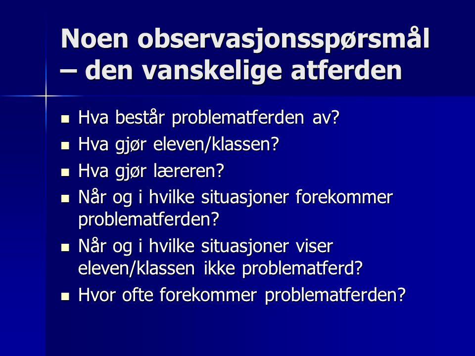 Noen observasjonsspørsmål – den vanskelige atferden  Hva består problematferden av?  Hva gjør eleven/klassen?  Hva gjør læreren?  Når og i hvilke