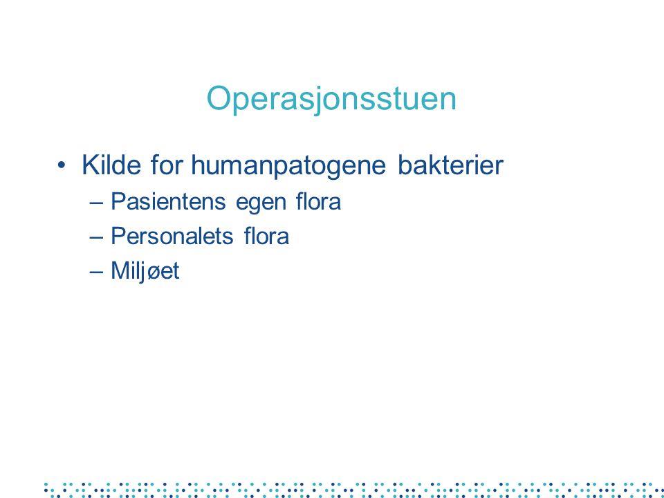 Operasjonsstuen •Kilde for humanpatogene bakterier –Pasientens egen flora –Personalets flora –Miljøet