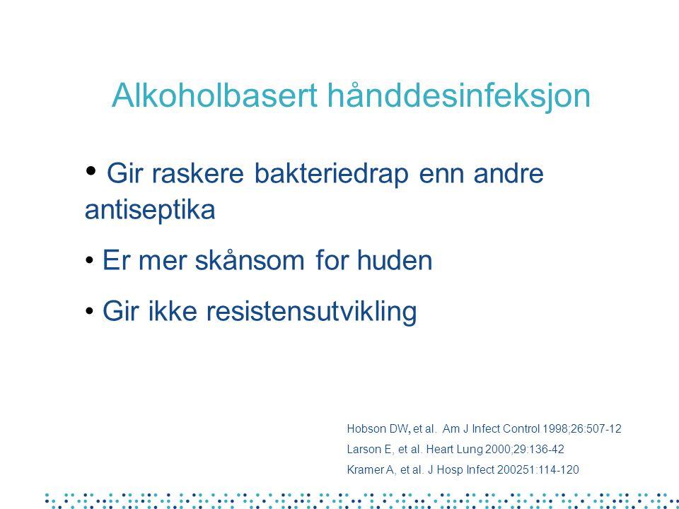 Alkoholbasert hånddesinfeksjon Hobson DW, et al. Am J Infect Control 1998;26:507-12 Larson E, et al. Heart Lung 2000;29:136-42 Kramer A, et al. J Hosp