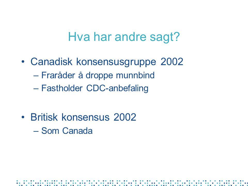 Hva har andre sagt? •Canadisk konsensusgruppe 2002 –Fraråder å droppe munnbind –Fastholder CDC-anbefaling •Britisk konsensus 2002 –Som Canada