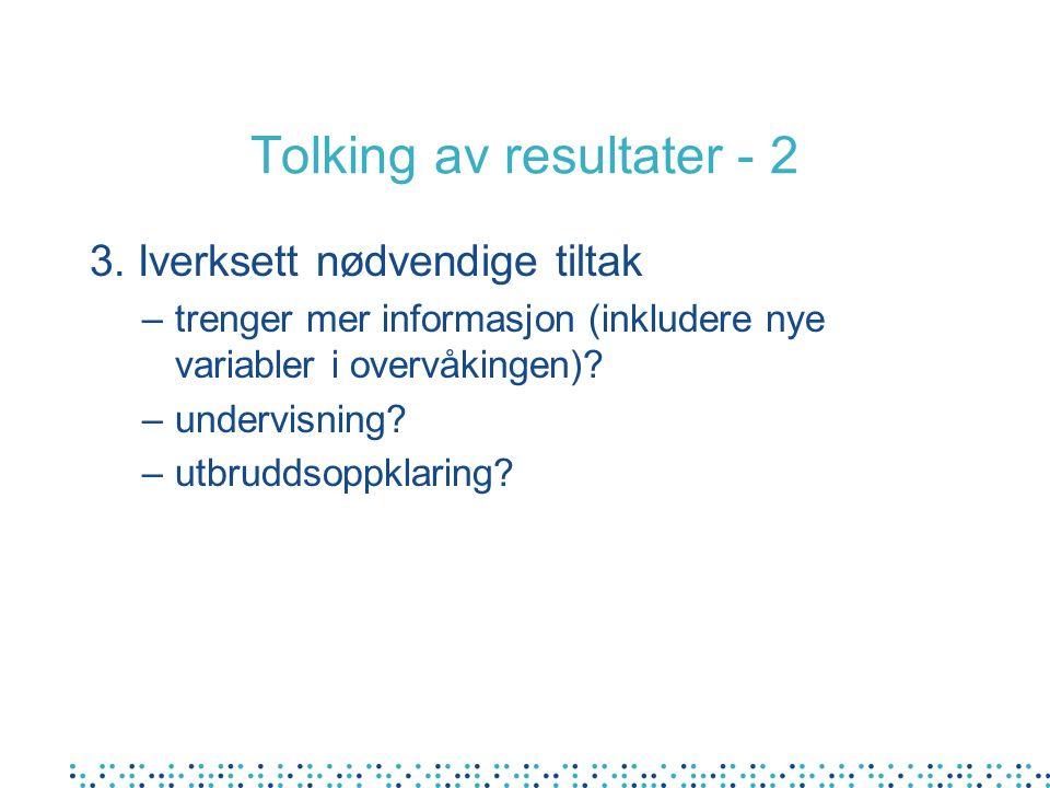 Tolking av resultater - 2 3. Iverksett nødvendige tiltak –trenger mer informasjon (inkludere nye variabler i overvåkingen)? –undervisning? –utbruddsop