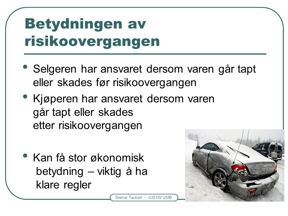 Steinar Taubøll - JUS102 UMB Betydningen av risikoovergangen • Selgeren har ansvaret dersom varen går tapt eller skades før risikoovergangen • Kjøpere