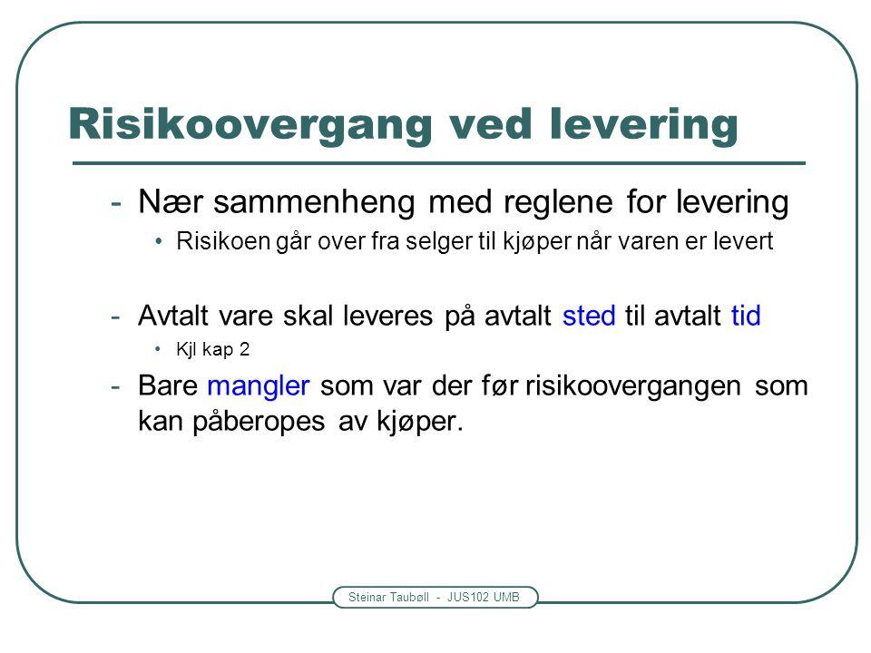 Steinar Taubøll - JUS102 UMB Risikoovergang ved levering -Nær sammenheng med reglene for levering •Risikoen går over fra selger til kjøper når varen er levert -Avtalt vare skal leveres på avtalt sted til avtalt tid •Kjl kap 2 -Bare mangler som var der før risikoovergangen som kan påberopes av kjøper.