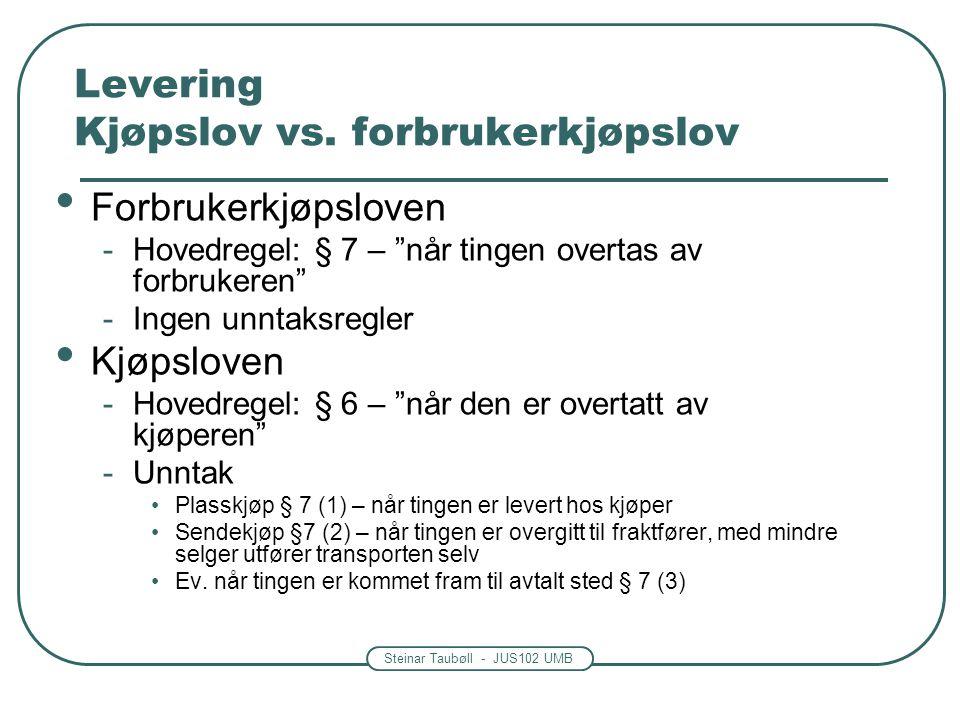 """Steinar Taubøll - JUS102 UMB Levering Kjøpslov vs. forbrukerkjøpslov • Forbrukerkjøpsloven -Hovedregel: § 7 – """"når tingen overtas av forbrukeren"""" -Ing"""