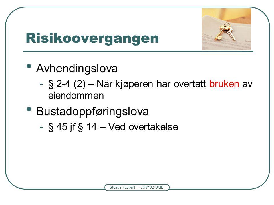 Steinar Taubøll - JUS102 UMB • Avhendingslova -§ 2-4 (2) – Når kjøperen har overtatt bruken av eiendommen • Bustadoppføringslova -§ 45 jf § 14 – Ved overtakelse Risikoovergangen
