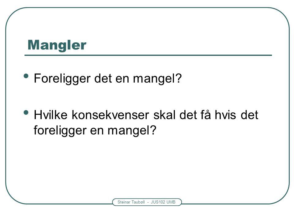 Steinar Taubøll - JUS102 UMB Mangler • Foreligger det en mangel? • Hvilke konsekvenser skal det få hvis det foreligger en mangel?