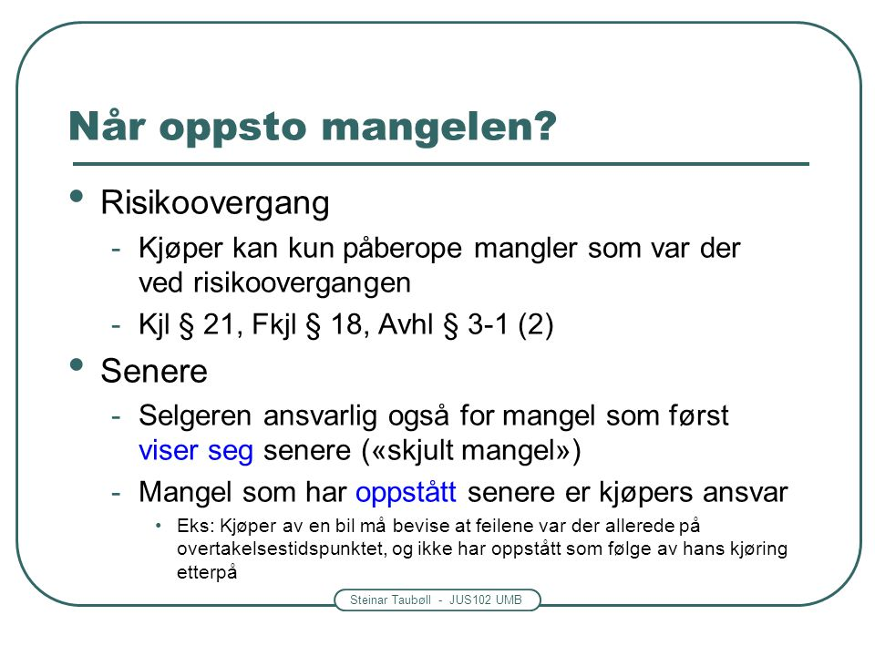 Steinar Taubøll - JUS102 UMB Når oppsto mangelen? • Risikoovergang -Kjøper kan kun påberope mangler som var der ved risikoovergangen -Kjl § 21, Fkjl §