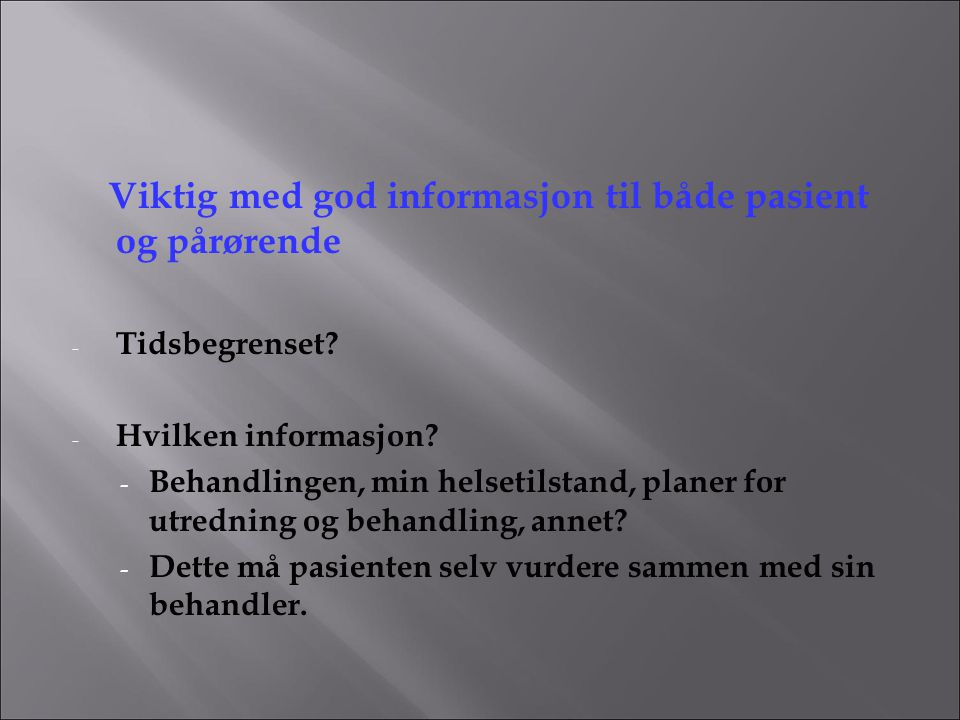 Viktig med god informasjon til både pasient og pårørende - Tidsbegrenset? - Hvilken informasjon? - Behandlingen, min helsetilstand, planer for utredni