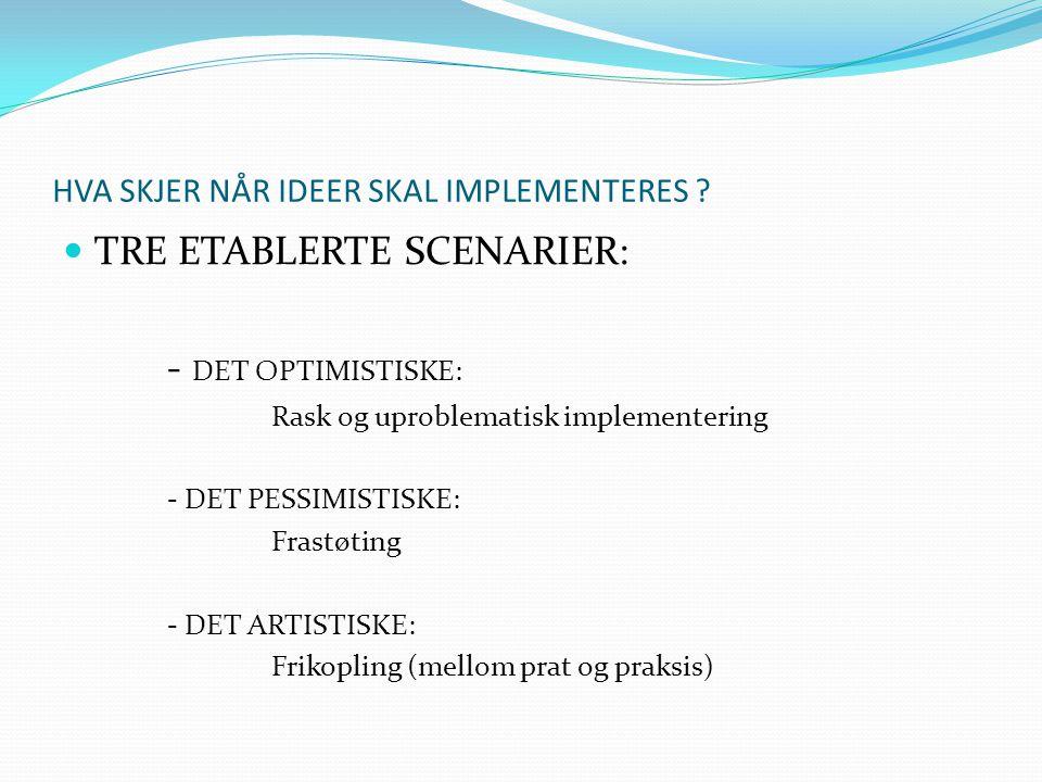 HVA SKJER NÅR IDEER SKAL IMPLEMENTERES ?  TRE ETABLERTE SCENARIER: - DET OPTIMISTISKE: Rask og uproblematisk implementering - DET PESSIMISTISKE: Fras