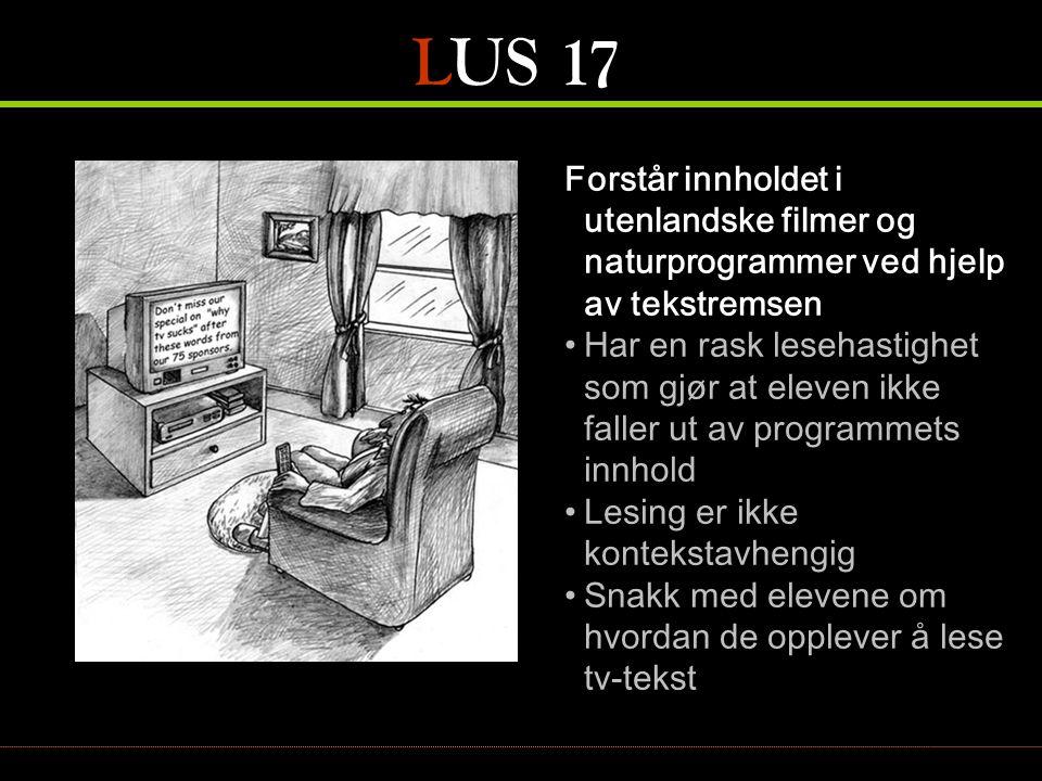LUS 17 Forstår innholdet i utenlandske filmer og naturprogrammer ved hjelp av tekstremsen •Har en rask lesehastighet som gjør at eleven ikke faller ut