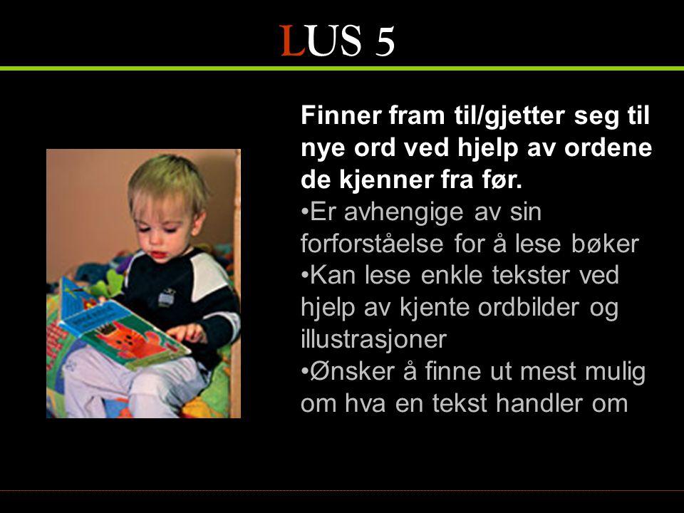 LUS 5 Finner fram til/gjetter seg til nye ord ved hjelp av ordene de kjenner fra før. •Er avhengige av sin forforståelse for å lese bøker •Kan lese en