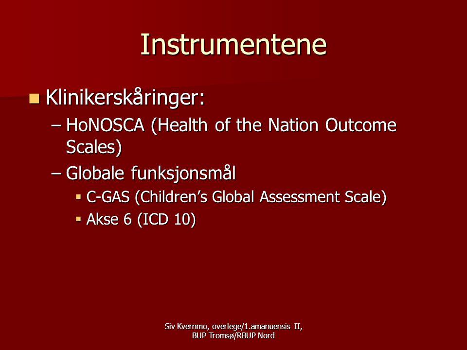 Siv Kvernmo, overlege/1.amanuensis II, BUP Tromsø/RBUP Nord Instrumentene  Klinikerskåringer: –HoNOSCA (Health of the Nation Outcome Scales) –Globale funksjonsmål  C-GAS (Children's Global Assessment Scale)  Akse 6 (ICD 10)