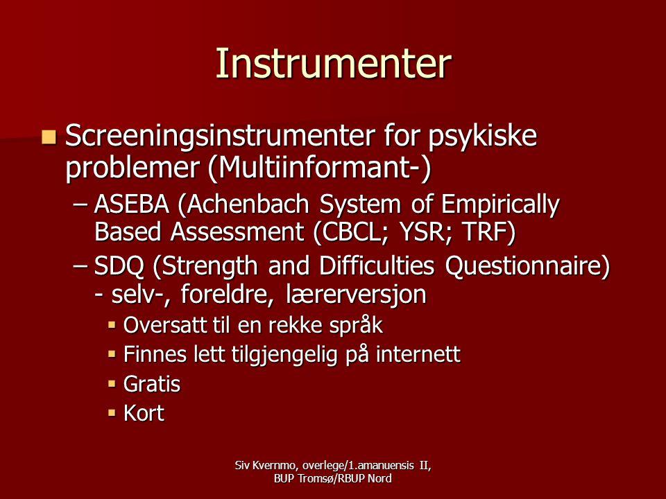 Siv Kvernmo, overlege/1.amanuensis II, BUP Tromsø/RBUP Nord Instrumenter  Screeningsinstrumenter for psykiske problemer (Multiinformant-) –ASEBA (Achenbach System of Empirically Based Assessment (CBCL; YSR; TRF) –SDQ (Strength and Difficulties Questionnaire) - selv-, foreldre, lærerversjon  Oversatt til en rekke språk  Finnes lett tilgjengelig på internett  Gratis  Kort