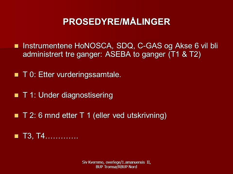 Siv Kvernmo, overlege/1.amanuensis II, BUP Tromsø/RBUP Nord PROSEDYRE/MÅLINGER  Instrumentene HoNOSCA, SDQ, C-GAS og Akse 6 vil bli administrert tre ganger: ASEBA to ganger (T1 & T2)  T 0: Etter vurderingssamtale.