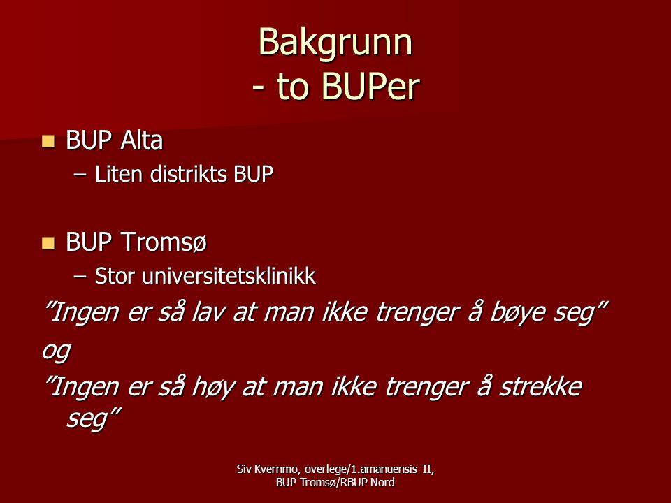 Siv Kvernmo, overlege/1.amanuensis II, BUP Tromsø/RBUP Nord BUP Alta  BUP med lange ventetider  BUP med mange uerfarne medarbeidere, men en  BUP med mange entusiastiske medarbeidere  BUP med ønske om å bli faglig sterk