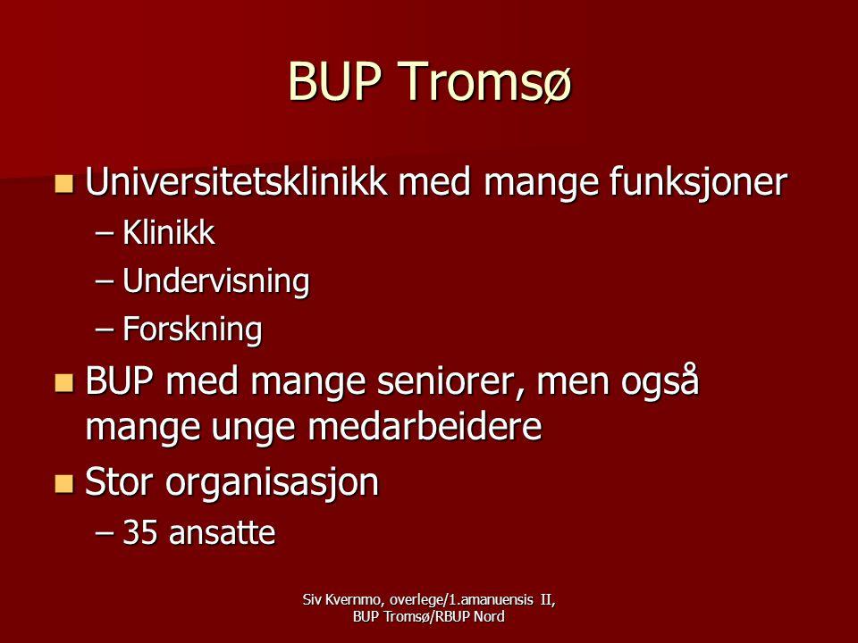 Siv Kvernmo, overlege/1.amanuensis II, BUP Tromsø/RBUP Nord BUP Tromsø  Universitetsklinikk med mange funksjoner –Klinikk –Undervisning –Forskning  BUP med mange seniorer, men også mange unge medarbeidere  Stor organisasjon –35 ansatte