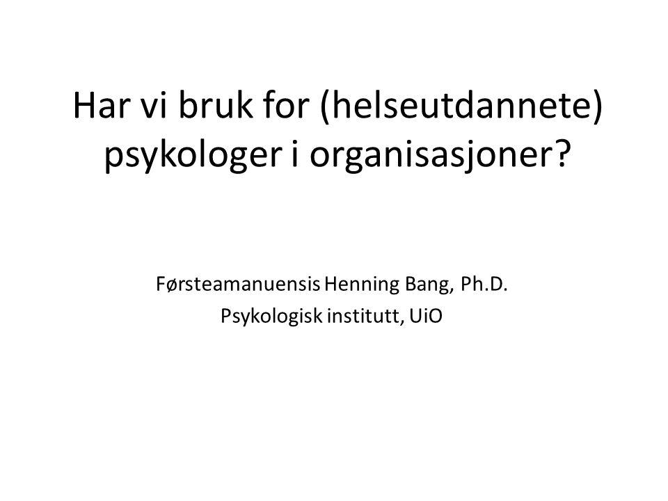Har vi bruk for (helseutdannete) psykologer i organisasjoner? Førsteamanuensis Henning Bang, Ph.D. Psykologisk institutt, UiO