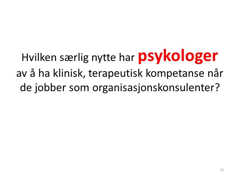 Hvilken særlig nytte har psykologer av å ha klinisk, terapeutisk kompetanse når de jobber som organisasjonskonsulenter? 13